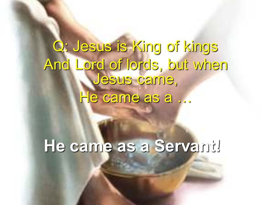He came as a Servant! Q: Jesus is King of kings