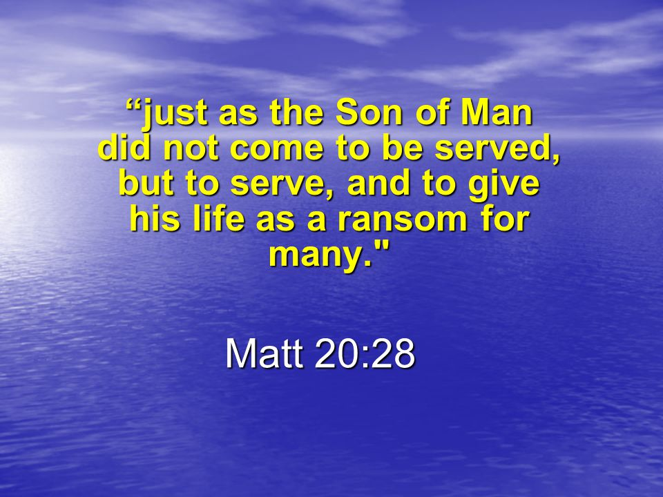 just as the Son of Man did not come to be served, but to serve, and to give his life as a ransom for many.