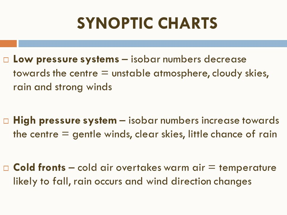 SYNOPTIC CHARTS Low pressure systems – isobar numbers decrease towards the centre = unstable atmosphere, cloudy skies, rain and strong winds.