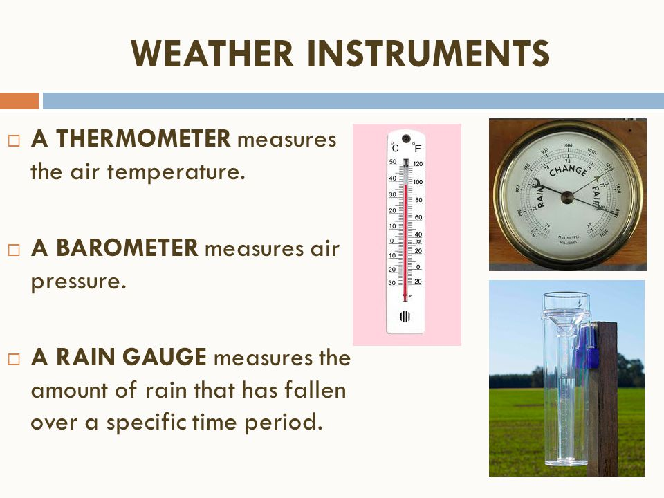 WEATHER INSTRUMENTS A THERMOMETER measures the air temperature.