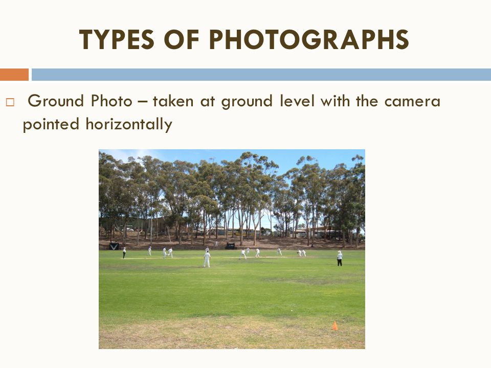 TYPES OF PHOTOGRAPHS Ground Photo – taken at ground level with the camera pointed horizontally