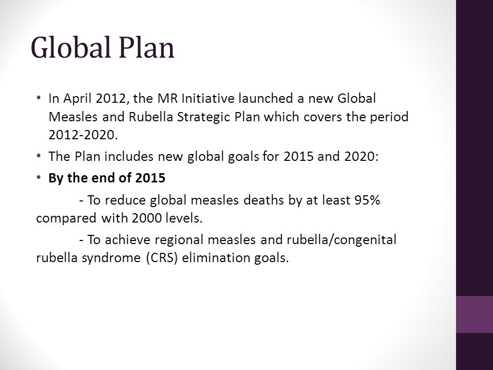 Global Plan In April 2012, the MR Initiative launched a new Global Measles and Rubella Strategic Plan which covers the period 2012-2020.
