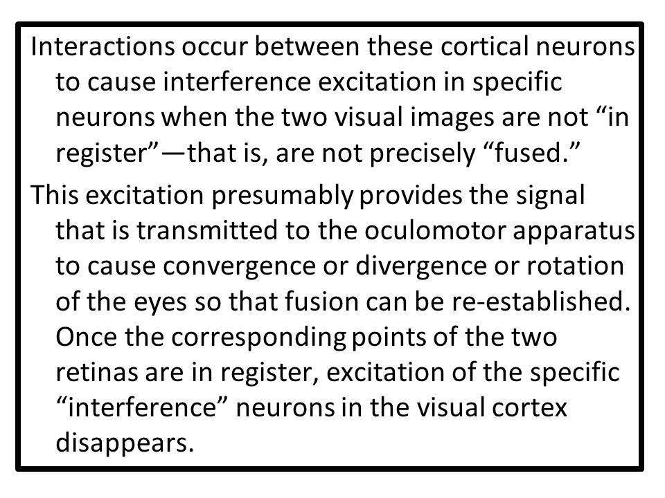 Interactions occur between these cortical neurons to cause interference excitation in specific neurons when the two visual images are not in register —that is, are not precisely fused.