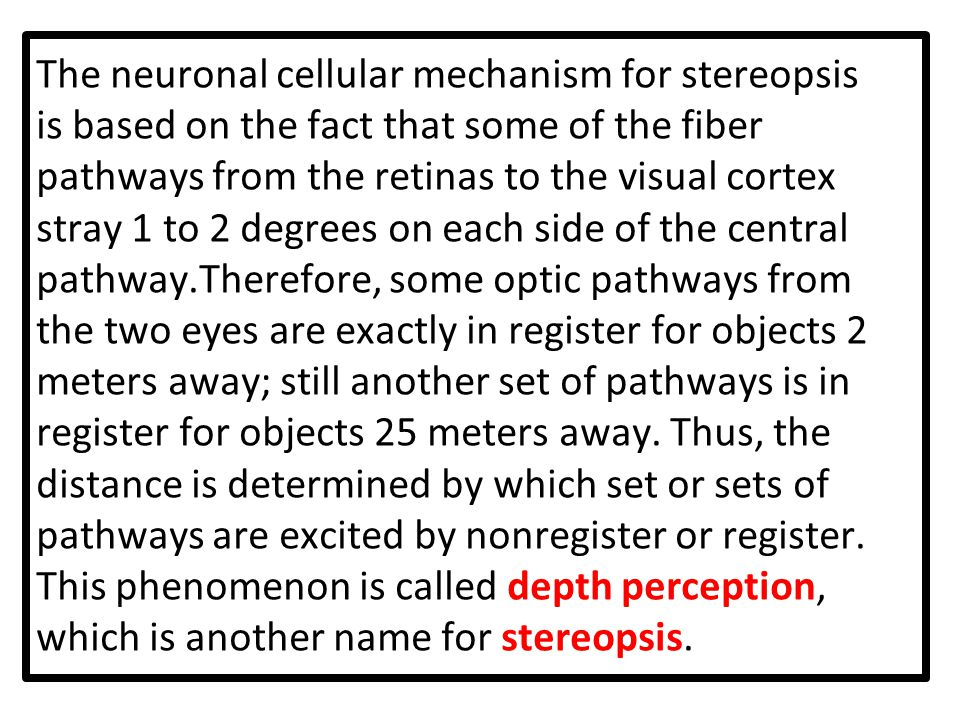 The neuronal cellular mechanism for stereopsis is based on the fact that some of the fiber pathways from the retinas to the visual cortex stray 1 to 2 degrees on each side of the central pathway.Therefore, some optic pathways from the two eyes are exactly in register for objects 2 meters away; still another set of pathways is in register for objects 25 meters away.