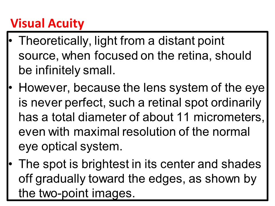 Visual Acuity Theoretically, light from a distant point source, when focused on the retina, should be infinitely small.