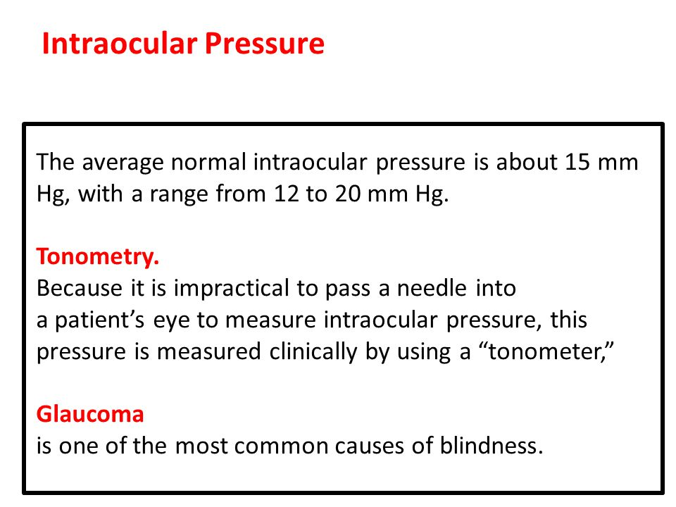 Intraocular Pressure The average normal intraocular pressure is about 15 mm Hg, with a range from 12 to 20 mm Hg.