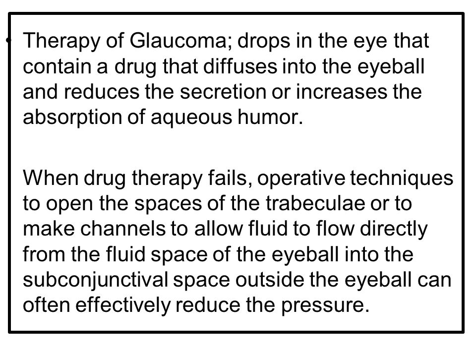 Therapy of Glaucoma; drops in the eye that contain a drug that diffuses into the eyeball and reduces the secretion or increases the absorption of aqueous humor.