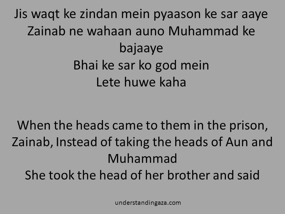 Jis waqt ke zindan mein pyaason ke sar aaye Zainab ne wahaan auno Muhammad ke bajaaye Bhai ke sar ko god mein Lete huwe kaha