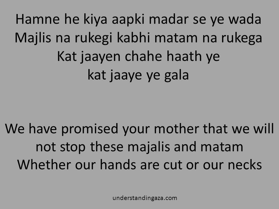 Hamne he kiya aapki madar se ye wada Majlis na rukegi kabhi matam na rukega Kat jaayen chahe haath ye kat jaaye ye gala