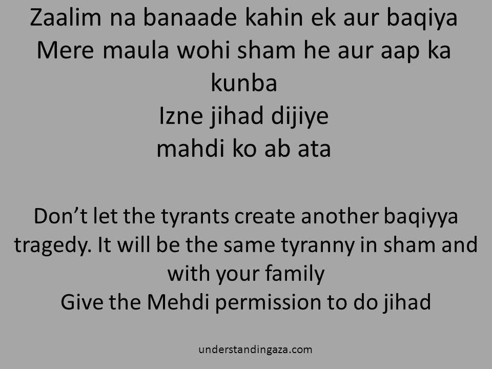 Zaalim na banaade kahin ek aur baqiya Mere maula wohi sham he aur aap ka kunba Izne jihad dijiye mahdi ko ab ata
