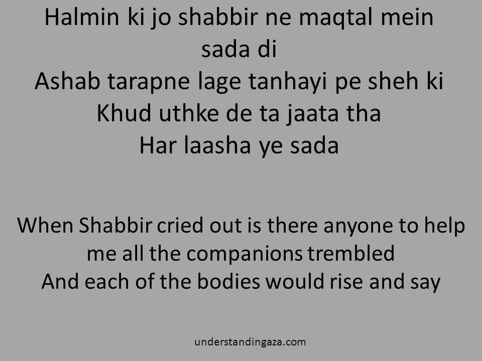 Halmin ki jo shabbir ne maqtal mein sada di Ashab tarapne lage tanhayi pe sheh ki Khud uthke de ta jaata tha Har laasha ye sada