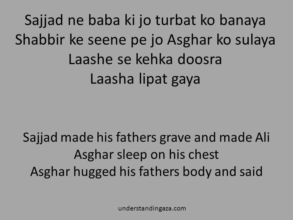 Sajjad ne baba ki jo turbat ko banaya Shabbir ke seene pe jo Asghar ko sulaya Laashe se kehka doosra Laasha lipat gaya