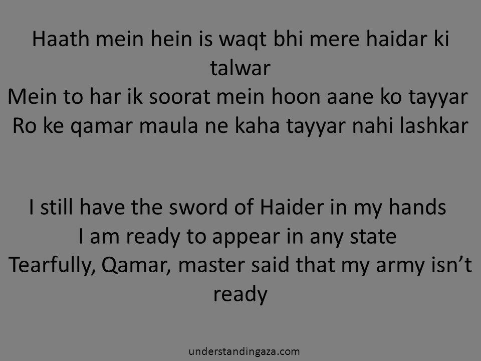 Haath mein hein is waqt bhi mere haidar ki talwar Mein to har ik soorat mein hoon aane ko tayyar Ro ke qamar maula ne kaha tayyar nahi lashkar