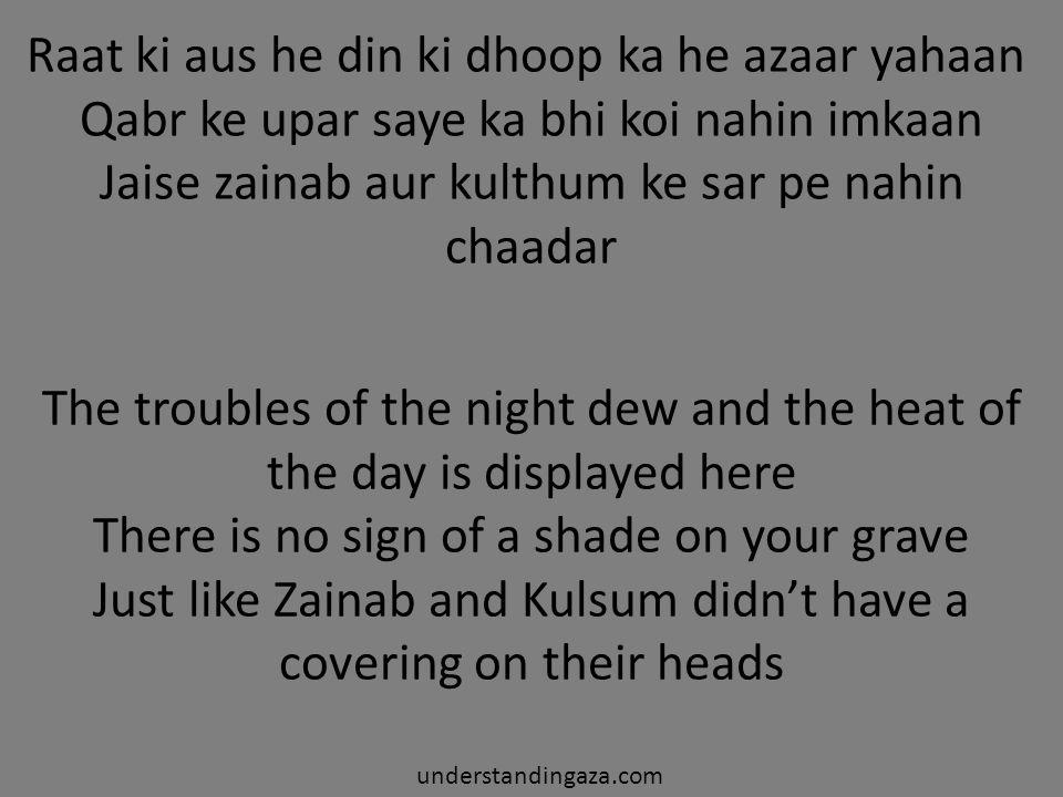 Raat ki aus he din ki dhoop ka he azaar yahaan Qabr ke upar saye ka bhi koi nahin imkaan Jaise zainab aur kulthum ke sar pe nahin chaadar