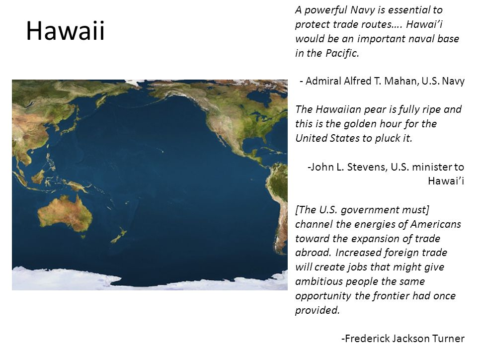 Hawaii A powerful Navy is essential to protect trade routes…. Hawai'i would be an important naval base in the Pacific.