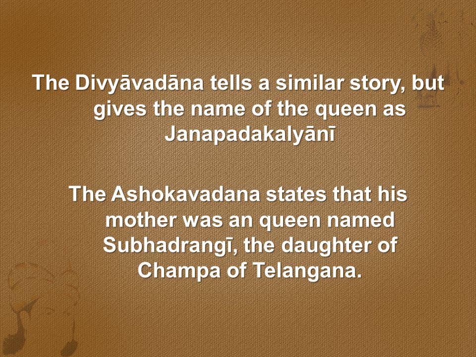 The Divyāvadāna tells a similar story, but gives the name of the queen as Janapadakalyānī