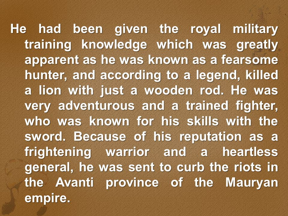 He had been given the royal military training knowledge which was greatly apparent as he was known as a fearsome hunter, and according to a legend, killed a lion with just a wooden rod.