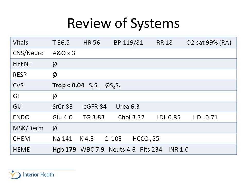 Review of Systems Vitals T 36.5 HR 56 BP 119/81 RR 18 O2 sat 99% (RA)