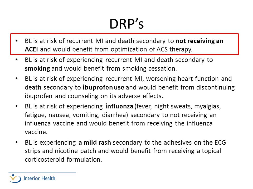 DRP's BL is at risk of recurrent MI and death secondary to not receiving an ACEI and would benefit from optimization of ACS therapy.