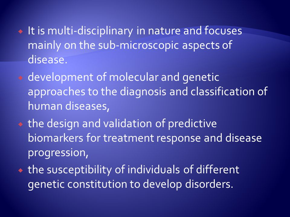 It is multi-disciplinary in nature and focuses mainly on the sub-microscopic aspects of disease.