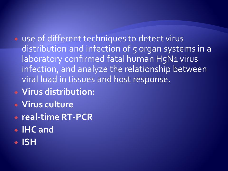 use of different techniques to detect virus distribution and infection of 5 organ systems in a laboratory confirmed fatal human H5N1 virus infection, and analyze the relationship between viral load in tissues and host response.