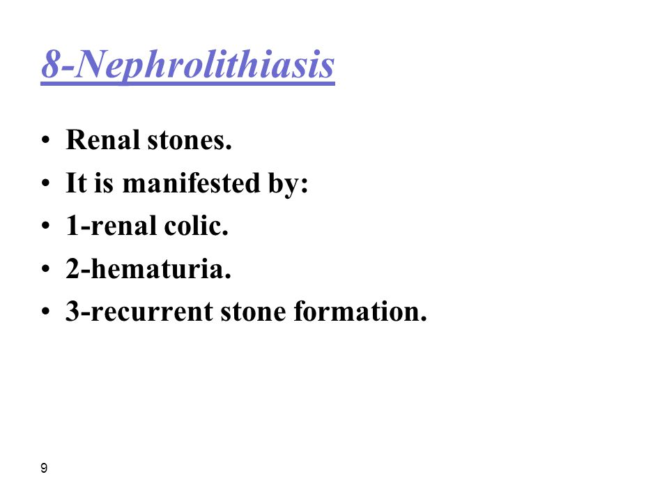 8-Nephrolithiasis Renal stones. It is manifested by: 1-renal colic.