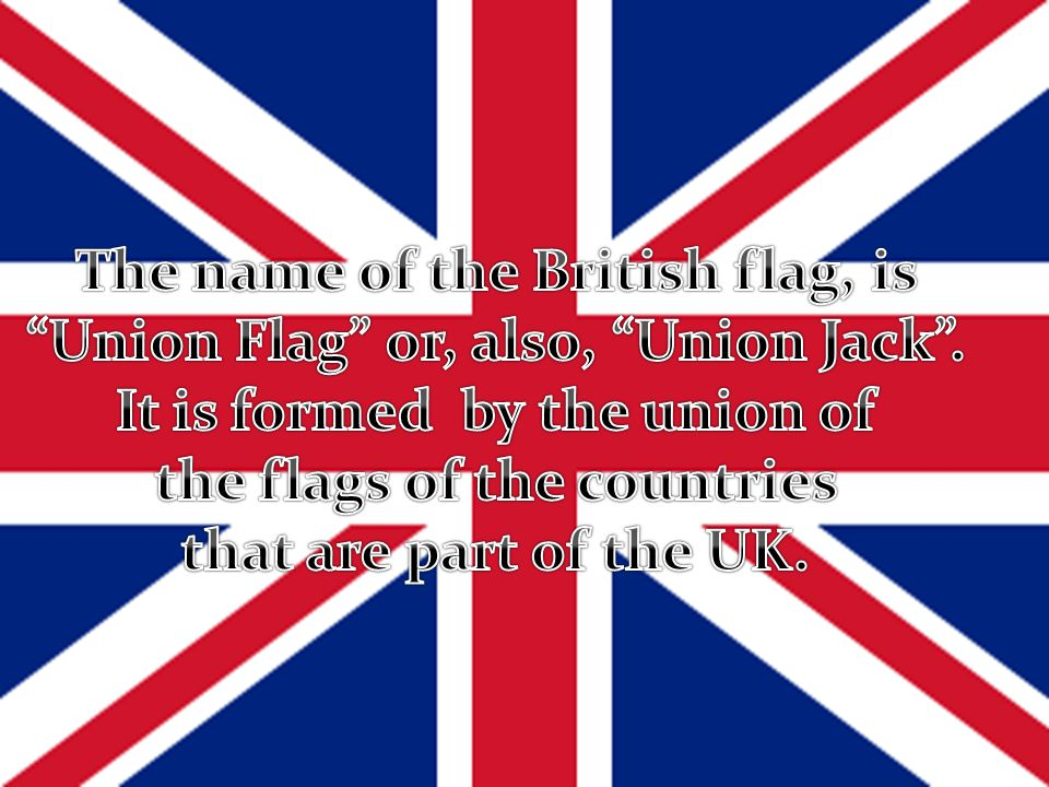 The name of the British flag, is Union Flag or, also, Union Jack