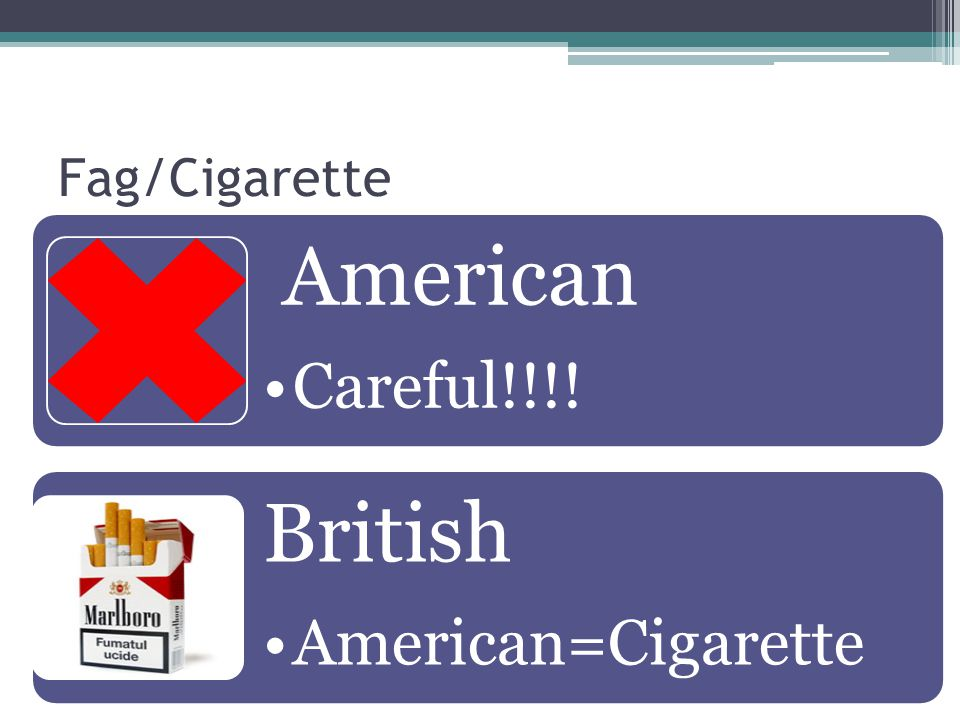 Fag/Cigarette American Careful!!!! British American=Cigarette
