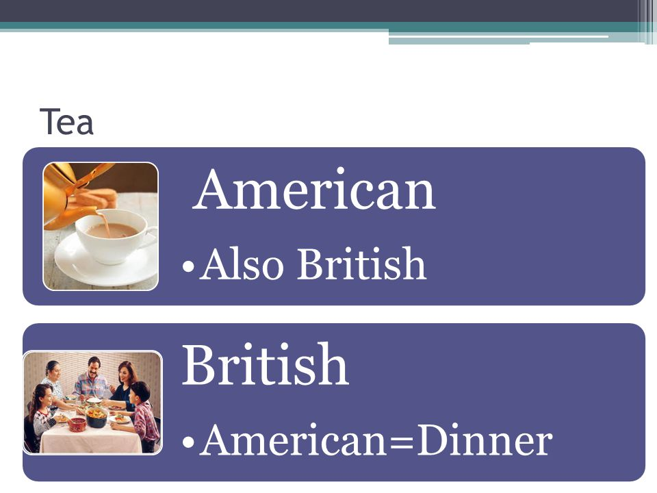 Tea American Also British British American=Dinner