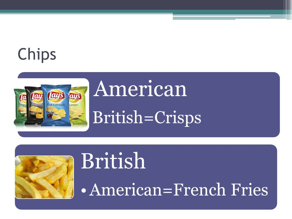 Chips American British=Crisps British American=French Fries