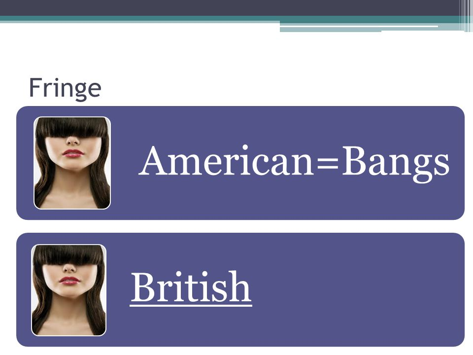 Fringe American=Bangs British