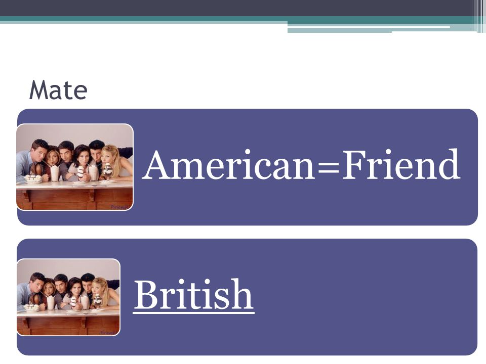Mate American=Friend British