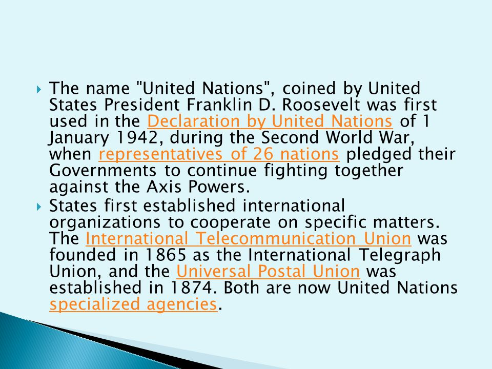 The name United Nations , coined by United States President Franklin D. Roosevelt was first used in the Declaration by United Nations of 1 January 1942, during the Second World War, when representatives of 26 nations pledged their Governments to continue fighting together against the Axis Powers.