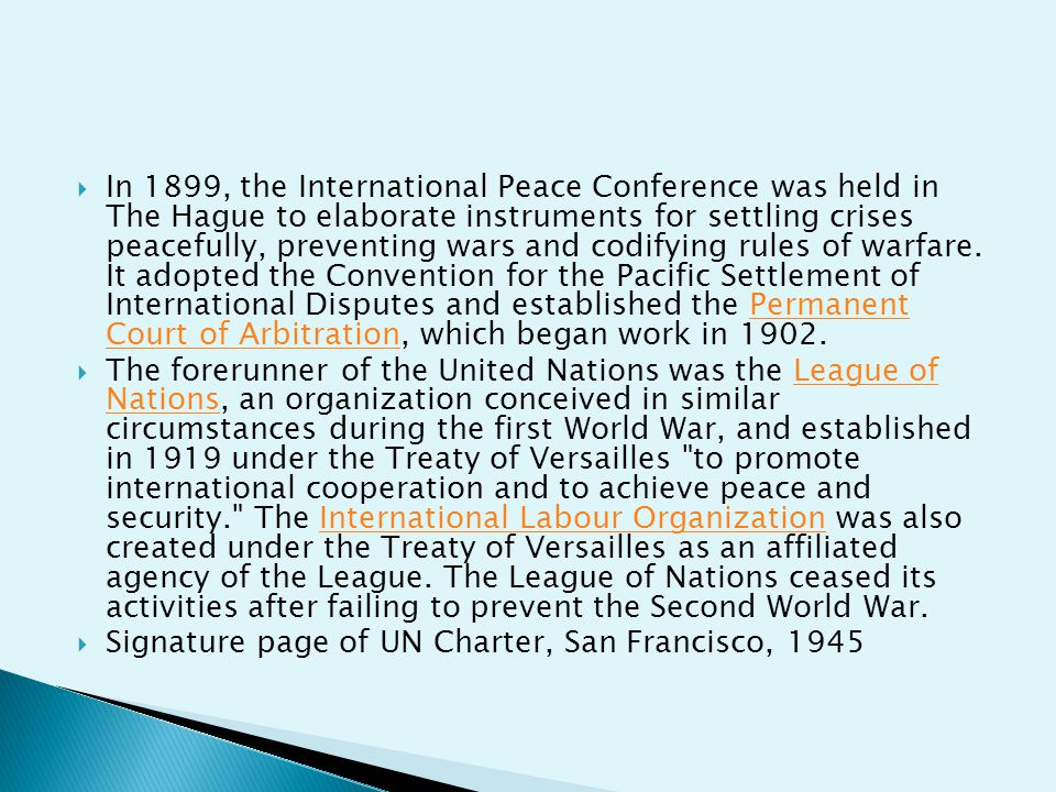In 1899, the International Peace Conference was held in The Hague to elaborate instruments for settling crises peacefully, preventing wars and codifying rules of warfare. It adopted the Convention for the Pacific Settlement of International Disputes and established the Permanent Court of Arbitration, which began work in 1902.
