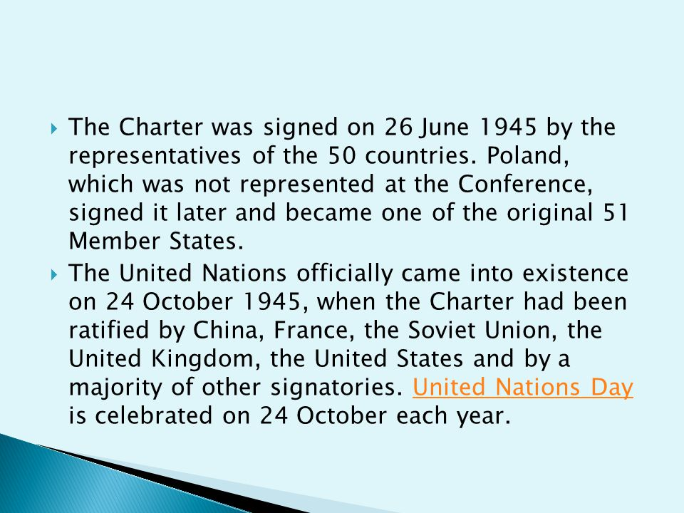 The Charter was signed on 26 June 1945 by the representatives of the 50 countries. Poland, which was not represented at the Conference, signed it later and became one of the original 51 Member States.