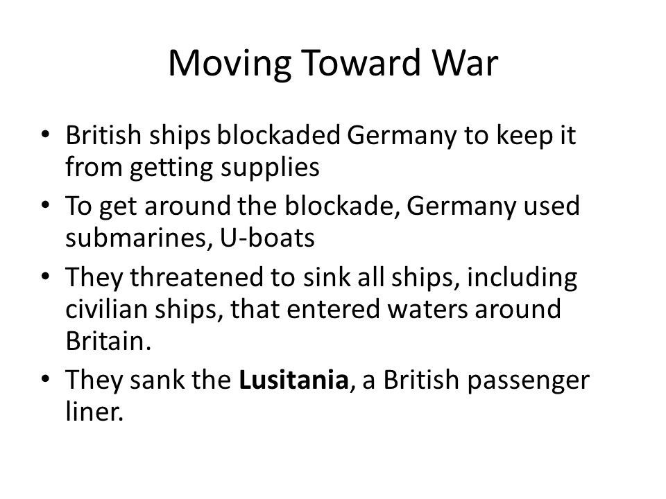 Moving Toward War British ships blockaded Germany to keep it from getting supplies. To get around the blockade, Germany used submarines, U-boats.