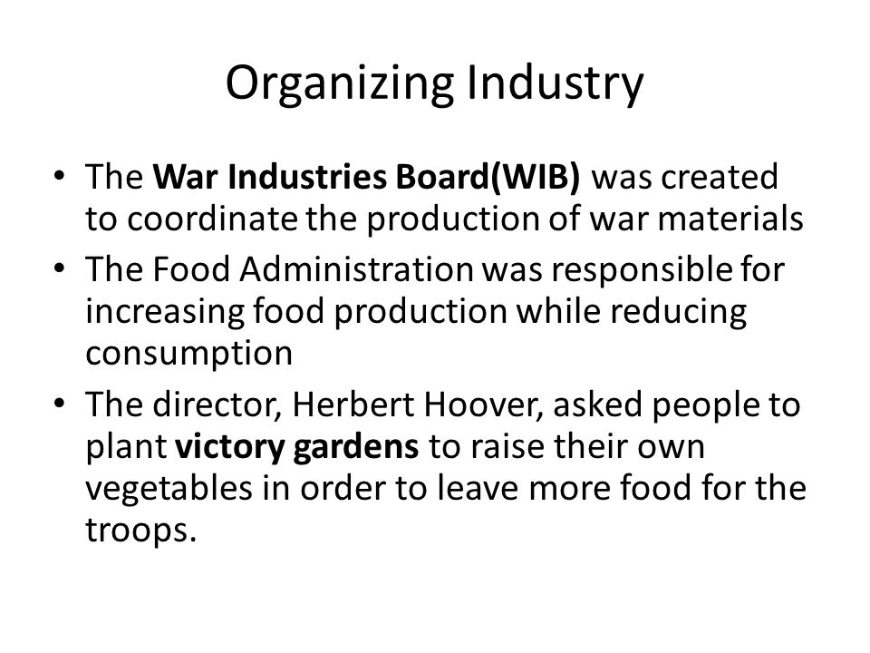 Organizing Industry The War Industries Board(WIB) was created to coordinate the production of war materials.