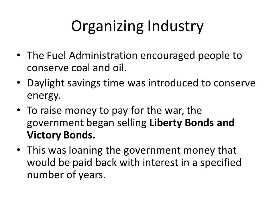 Organizing Industry The Fuel Administration encouraged people to conserve coal and oil. Daylight savings time was introduced to conserve energy.