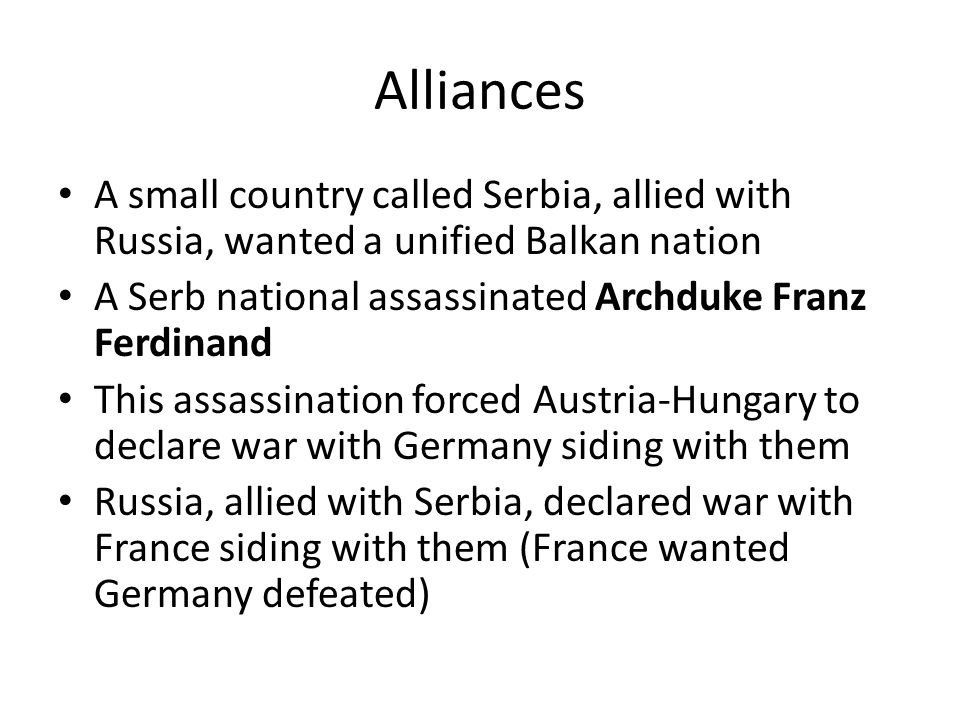 Alliances A small country called Serbia, allied with Russia, wanted a unified Balkan nation. A Serb national assassinated Archduke Franz Ferdinand.