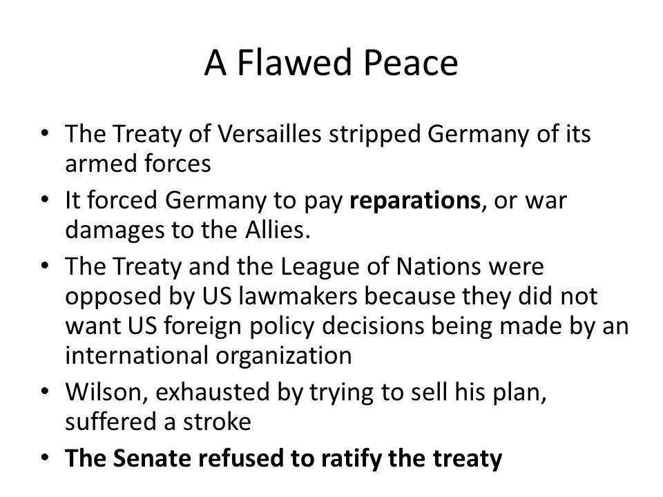 A Flawed Peace The Treaty of Versailles stripped Germany of its armed forces. It forced Germany to pay reparations, or war damages to the Allies.