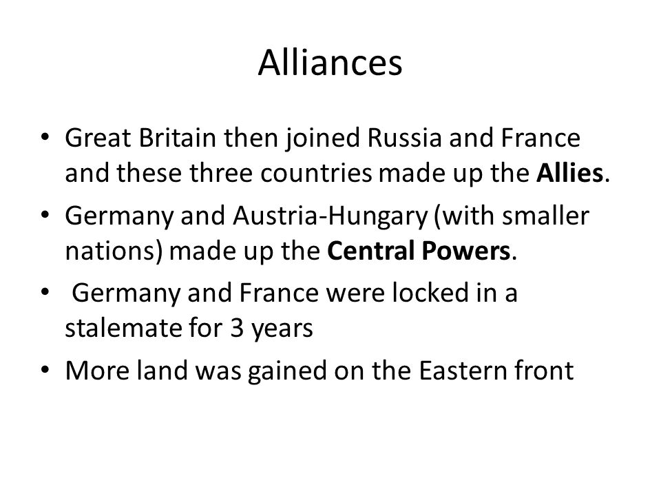 Alliances Great Britain then joined Russia and France and these three countries made up the Allies.