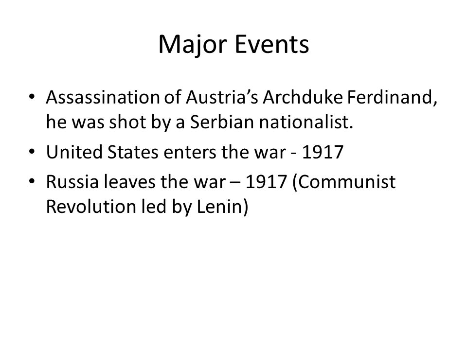 Major Events Assassination of Austria's Archduke Ferdinand, he was shot by a Serbian nationalist. United States enters the war - 1917.