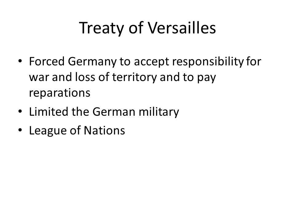 Treaty of Versailles Forced Germany to accept responsibility for war and loss of territory and to pay reparations.