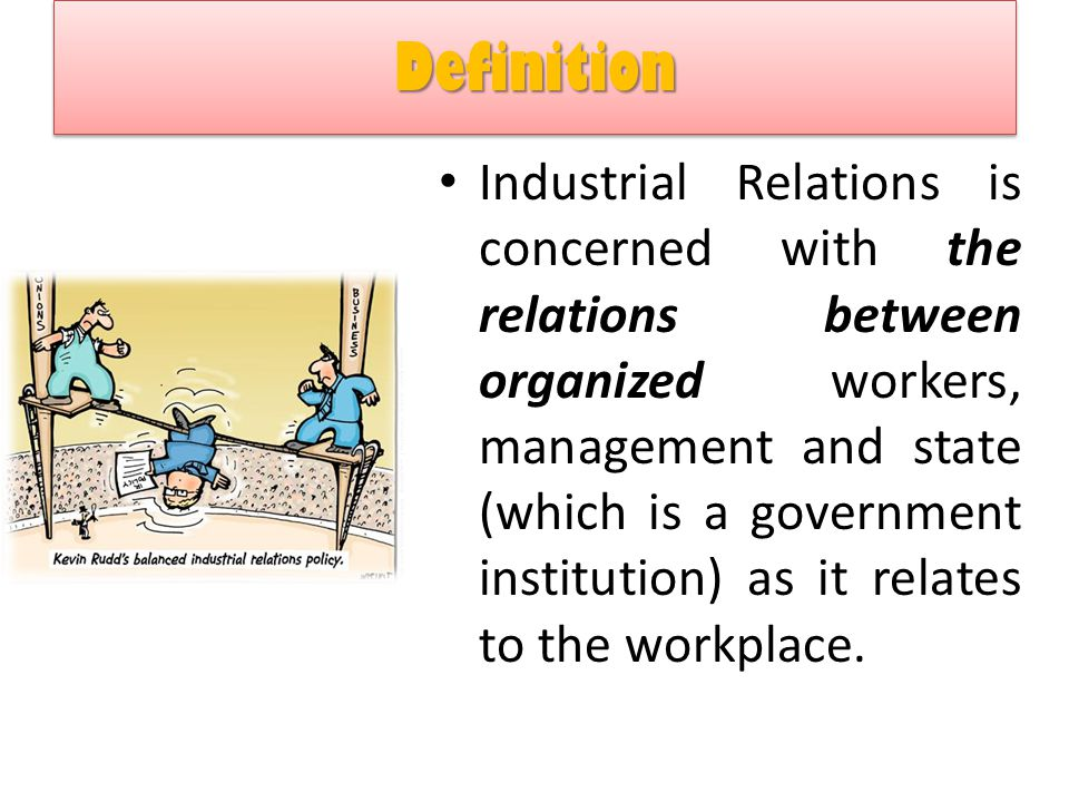 the role of government in industrial relations The concept of industrial relations, as both an arena of social practice and the academic study of its dynamics, denotes the regulation, control and - in the currently fashionable term - governance of work and the employment relationship.