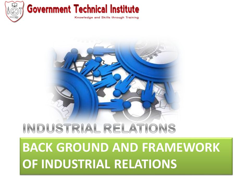 Back ground and framework of industrial Relations