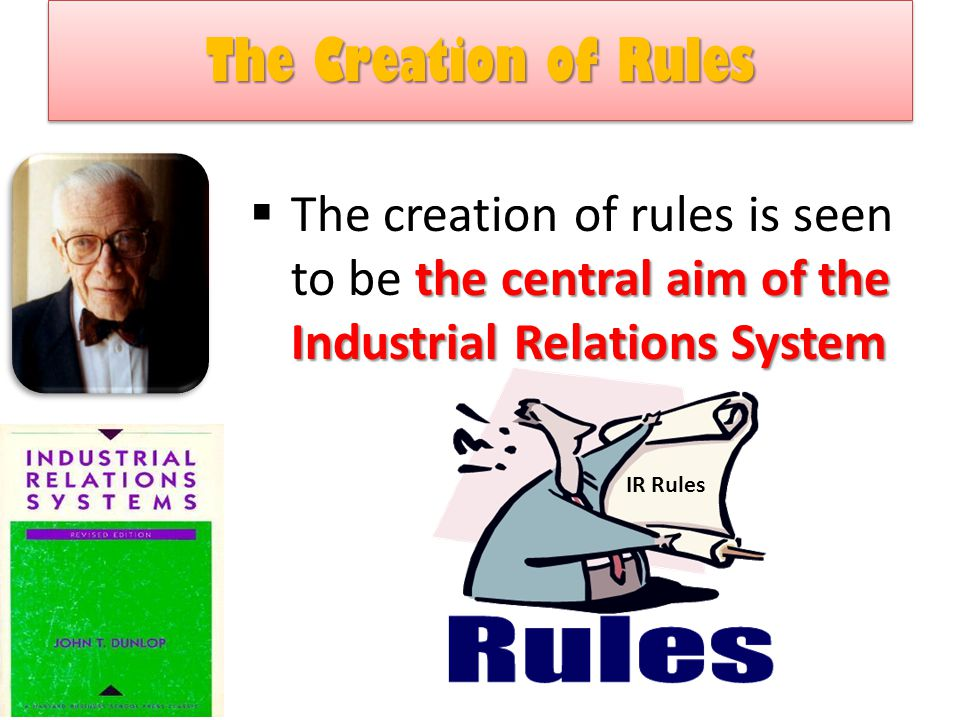 The Creation of Rules The creation of rules is seen to be the central aim of the Industrial Relations System.