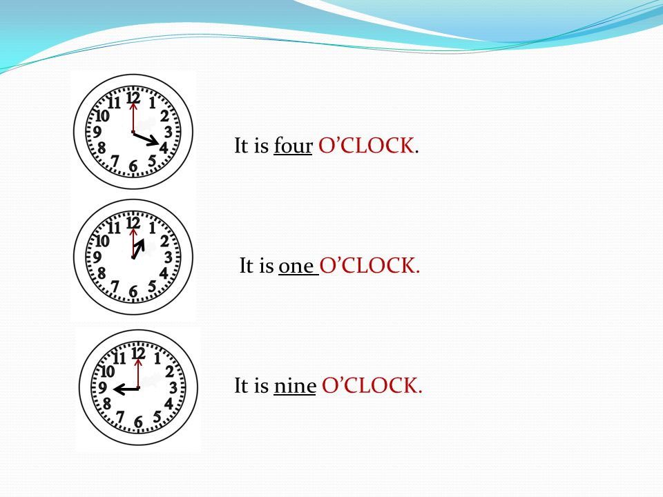 It is four O'CLOCK. It is one O'CLOCK. It is nine O'CLOCK.