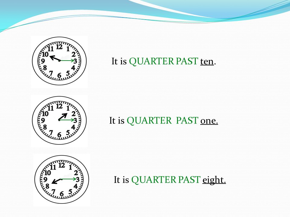 It is QUARTER PAST ten. It is QUARTER PAST one. It is QUARTER PAST eight.
