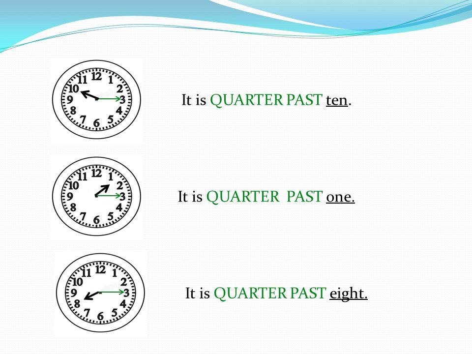 It is QUARTER PAST ten. It is QUARTER PAST one. It is QUARTER PAST eight.