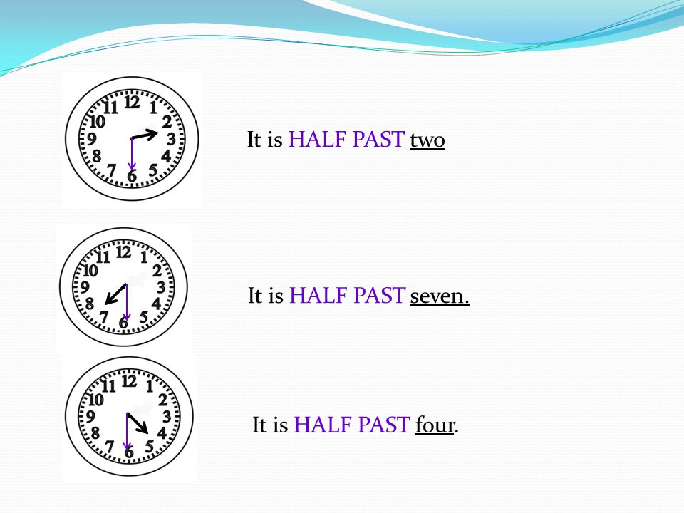 It is HALF PAST two It is HALF PAST seven. It is HALF PAST four.